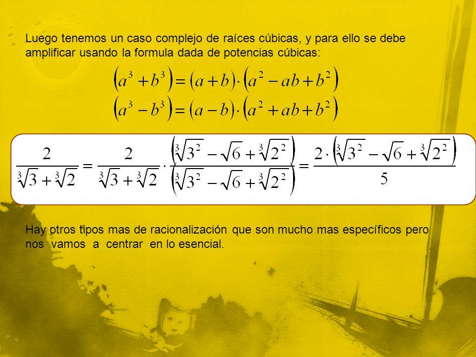 Luego tenemos un caso complejo de raíces cúbicas, y para ello se debe amplificar usando la formula dada de potencias cúbicas: Hay otros tipos mas de racionalización que son mucho mas específicos pero nos vamos a centrar en lo esencial.