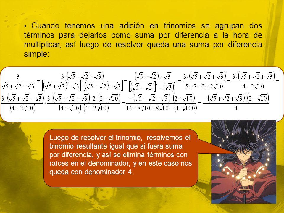 Cuando tenemos una adición en trinomios se agrupan dos términos para dejarlos como suma por diferencia a la hora de multiplicar, así luego de resolver queda una suma por diferencia simple: Luego de resolver el trinomio, resolvemos el binomio resultante igual que si fuera suma por diferencia, y así se elimina términos con raíces en el denominador, y en este caso nos queda con denominador 4.