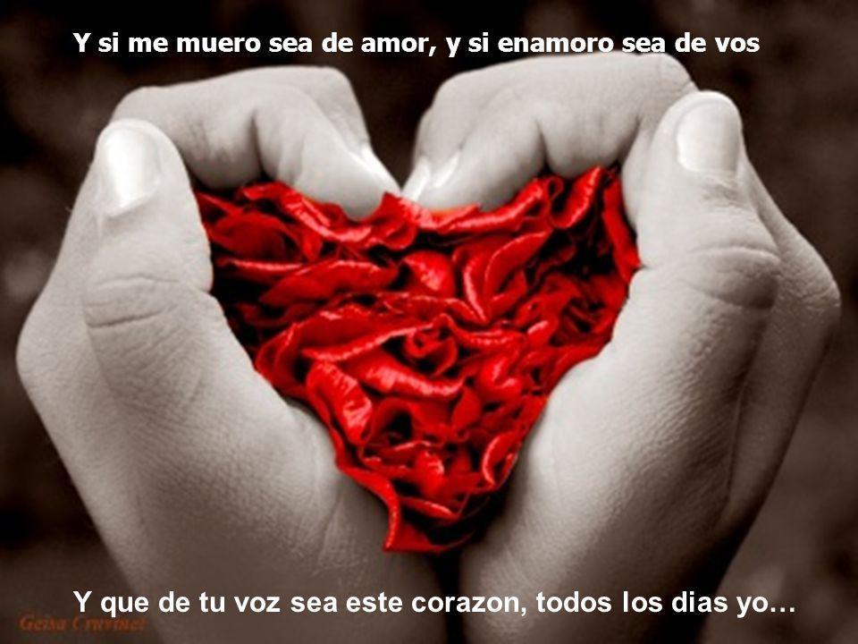Y si me muero sea de amor, y si enamoro sea de vos Y que de tu voz sea este corazon, todos los dias yo…