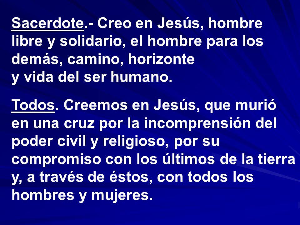 Sacerdote.- Creo en Jesús, hombre libre y solidario, el hombre para los demás, camino, horizonte y vida del ser humano.