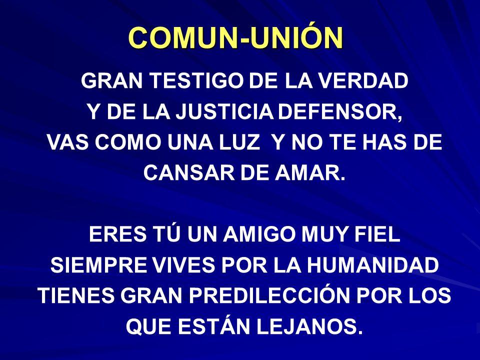 COMUN-UNIÓN GRAN TESTIGO DE LA VERDAD Y DE LA JUSTICIA DEFENSOR, VAS COMO UNA LUZ Y NO TE HAS DE CANSAR DE AMAR.