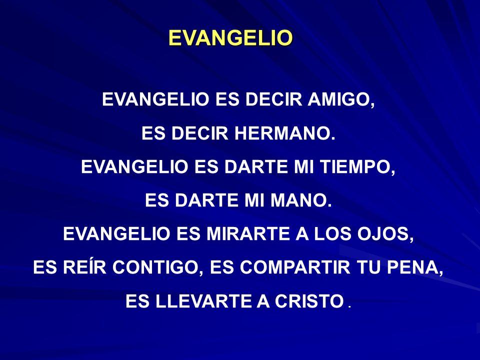 EVANGELIO ES DECIR AMIGO, ES DECIR HERMANO.EVANGELIO ES DARTE MI TIEMPO, ES DARTE MI MANO.