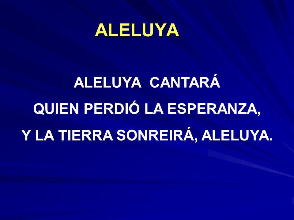 ALELUYA ALELUYA CANTARÁ QUIEN PERDIÓ LA ESPERANZA, Y LA TIERRA SONREIRÁ, ALELUYA.