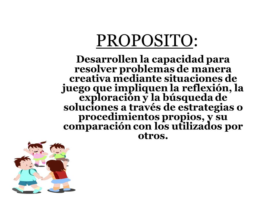 PROPOSITO: Desarrollen la capacidad para resolver problemas de manera creativa mediante situaciones de juego que impliquen la reflexión, la exploració