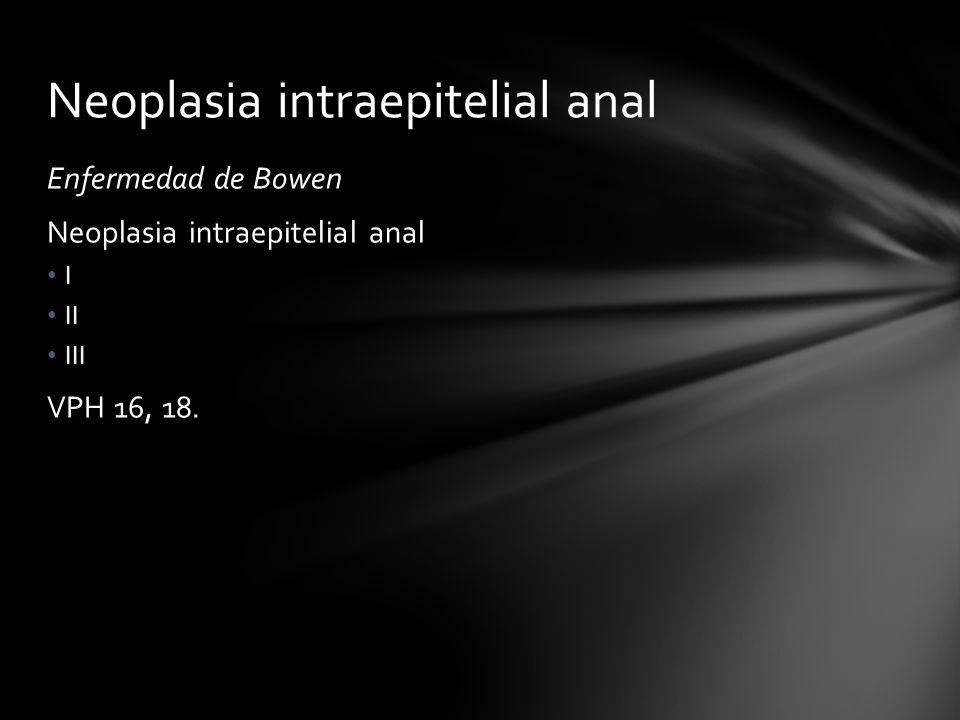 Enfermedad de Bowen Neoplasia intraepitelial anal I II III VPH 16, 18. Neoplasia intraepitelial anal