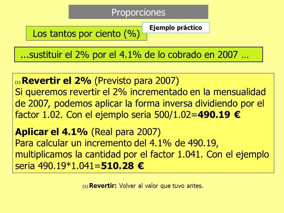 Proporciones Los tantos por ciento (%)...sustituir el 2% por el 4.1% de lo cobrado en 2007 … (1) Revertir el 2% (Previsto para 2007) Si queremos revertir el 2% incrementado en la mensualidad de 2007, podemos aplicar la forma inversa dividiendo por el factor 1.02.