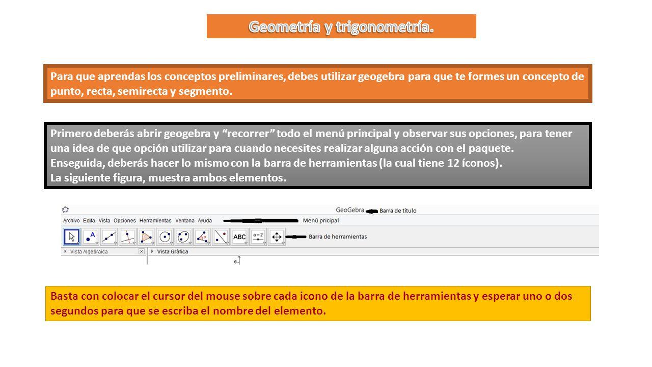 Para que aprendas los conceptos preliminares, debes utilizar geogebra para que te formes un concepto de punto, recta, semirecta y segmento.