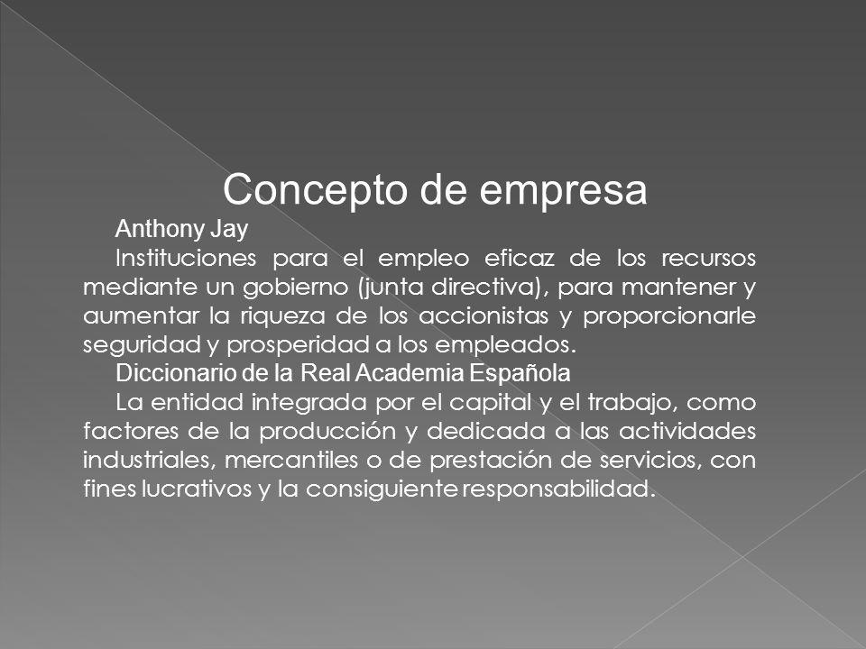 Concepto de empresa Anthony Jay Instituciones para el empleo eficaz de los recursos mediante un gobierno (junta directiva), para mantener y aumentar la riqueza de los accionistas y proporcionarle seguridad y prosperidad a los empleados.