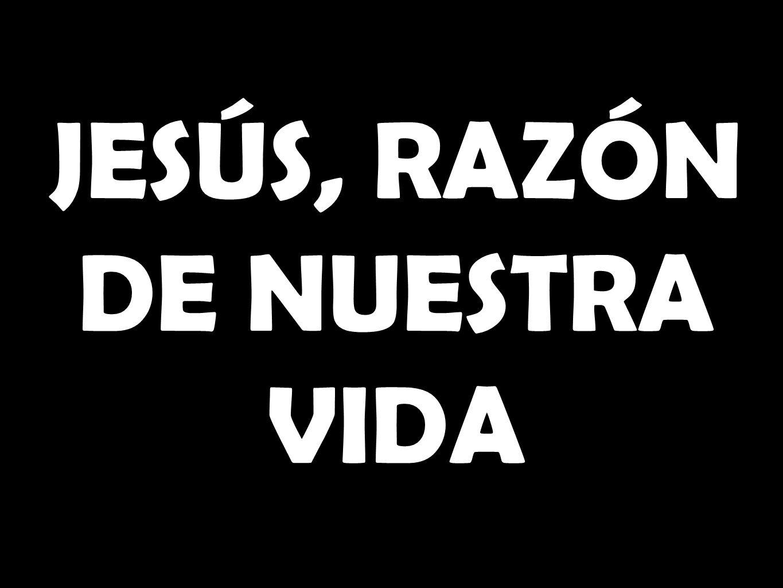 JESÚS, RAZÓN DE NUESTRA VIDA