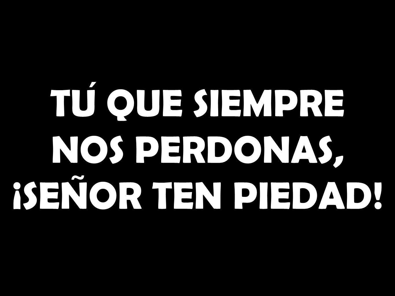 TU QUE SIEMPRE NOS PERDONAS, ¡SEN ̃ OR TEN PIEDAD!