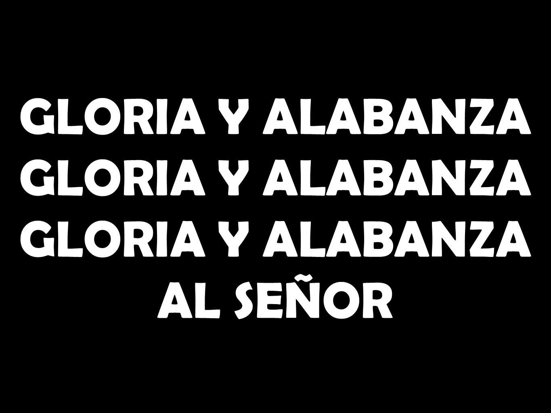 GLORIA Y ALABANZA GLORIA Y ALABANZA AL SEÑOR
