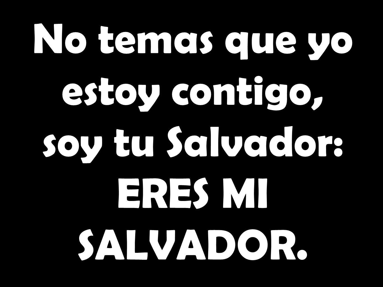 No temas que yo estoy contigo, soy tu Salvador: ERES MI SALVADOR.