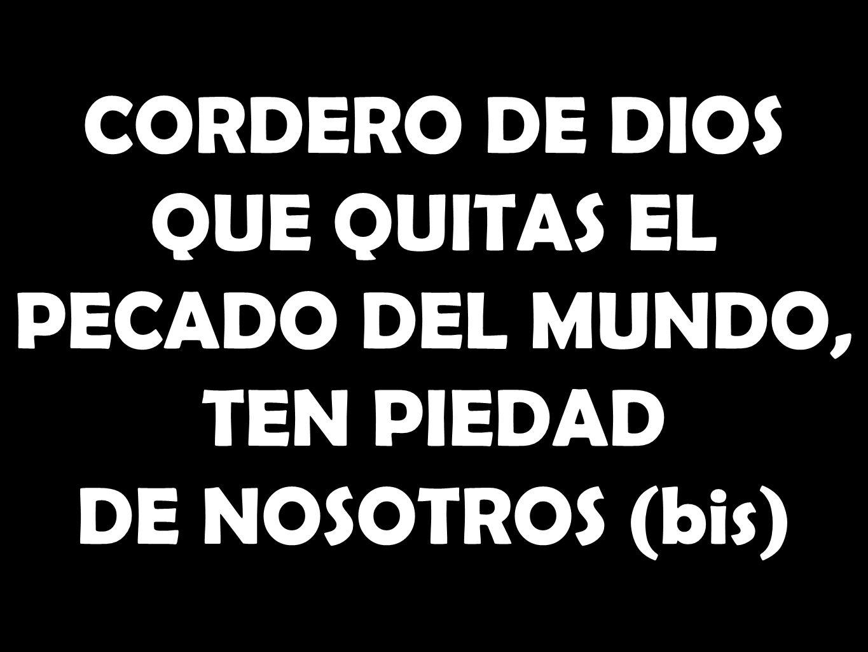 CORDERO DE DIOS QUE QUITAS EL PECADO DEL MUNDO, TEN PIEDAD DE NOSOTROS (bis)