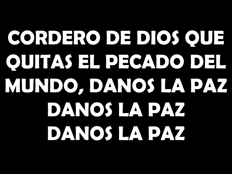 CORDERO DE DIOS QUE QUITAS EL PECADO DEL MUNDO, DANOS LA PAZ DANOS LA PAZ DANOS LA PAZ