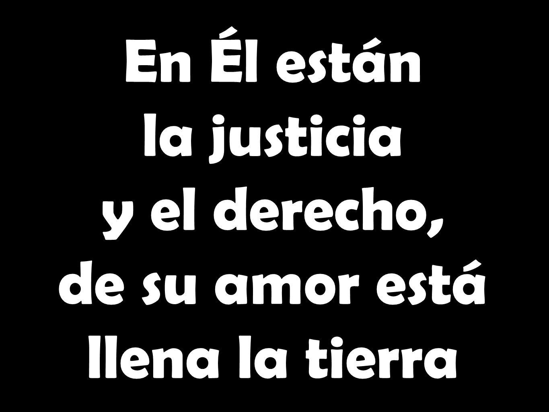 En Él están la justicia y el derecho, de su amor está llena la tierra