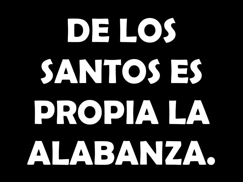 DE LOS SANTOS ES PROPIA LA ALABANZA.