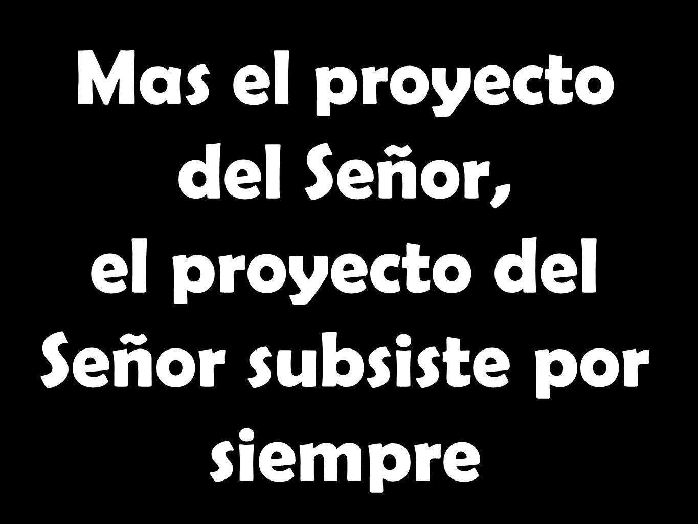Mas el proyecto del Señor, el proyecto del Señor subsiste por siempre