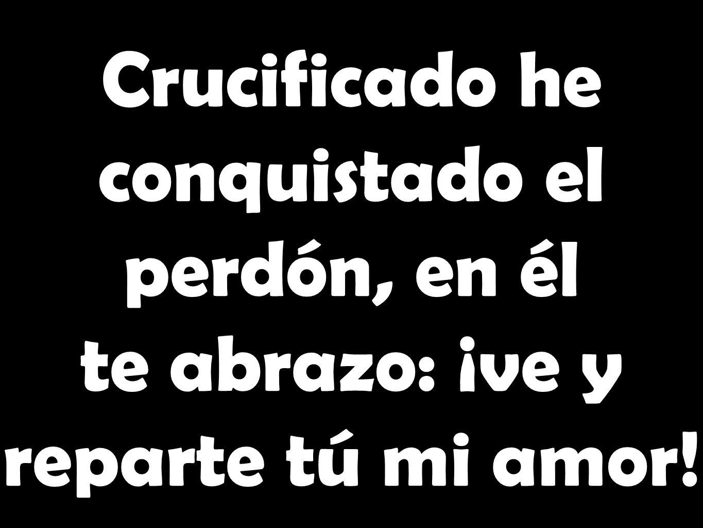 Crucificado he conquistado el perdón, en él te abrazo: ¡ve y reparte tú mi amor!