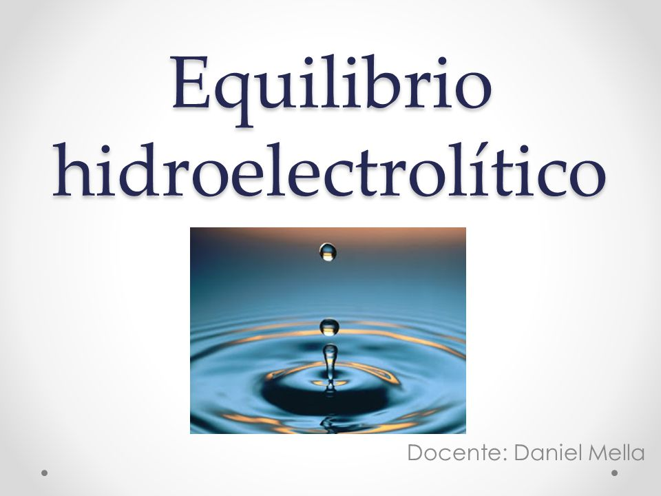 Equilibrio hidroelectrolítico Docente: Daniel Mella