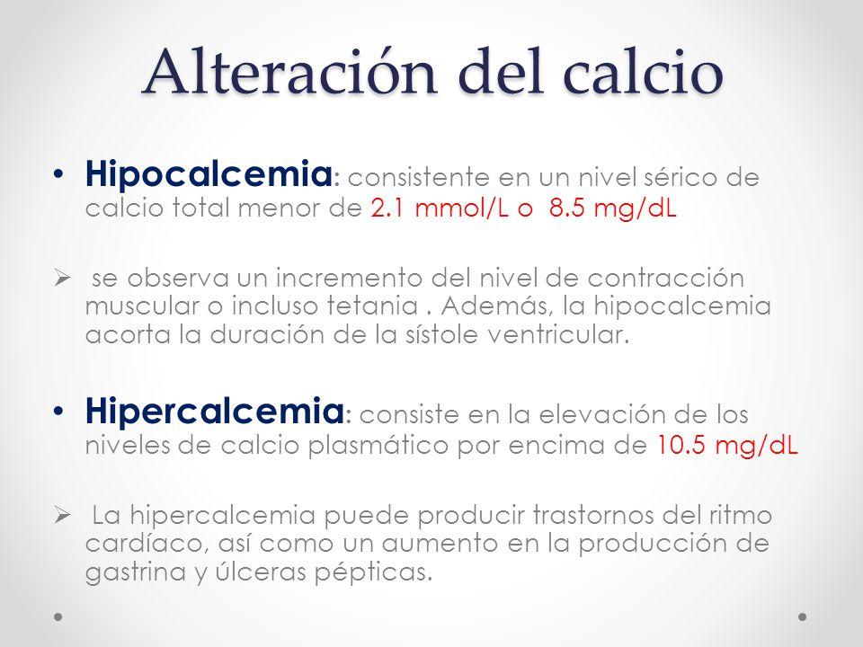 Alteración del calcio Hipocalcemia : consistente en un nivel sérico de calcio total menor de 2.1 mmol/L o 8.5 mg/dL  se observa un incremento del nivel de contracción muscular o incluso tetania.
