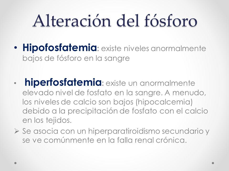Alteración del fósforo Hipofosfatemia : existe niveles anormalmente bajos de fósforo en la sangre hiperfosfatemia : existe un anormalmente elevado nivel de fosfato en la sangre.