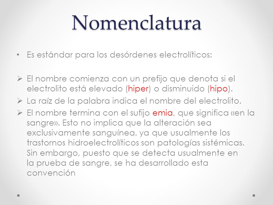 Nomenclatura Es estándar para los desórdenes electrolíticos:  El nombre comienza con un prefijo que denota si el electrolito está elevado (hiper) o disminuido (hipo).