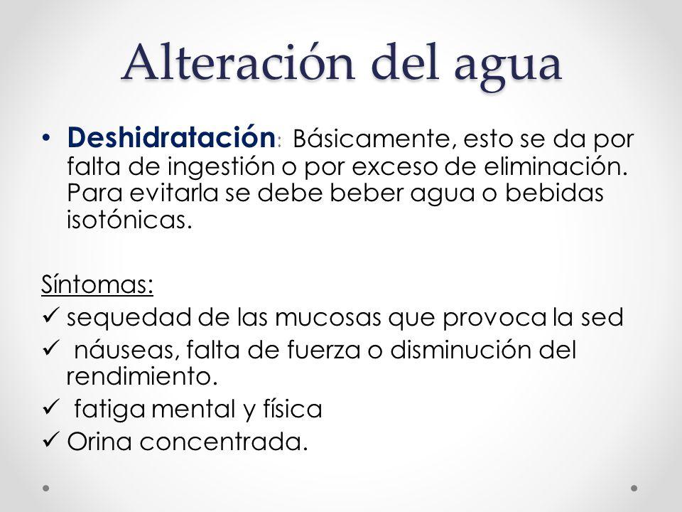 Alteración del agua Deshidratación : Básicamente, esto se da por falta de ingestión o por exceso de eliminación.