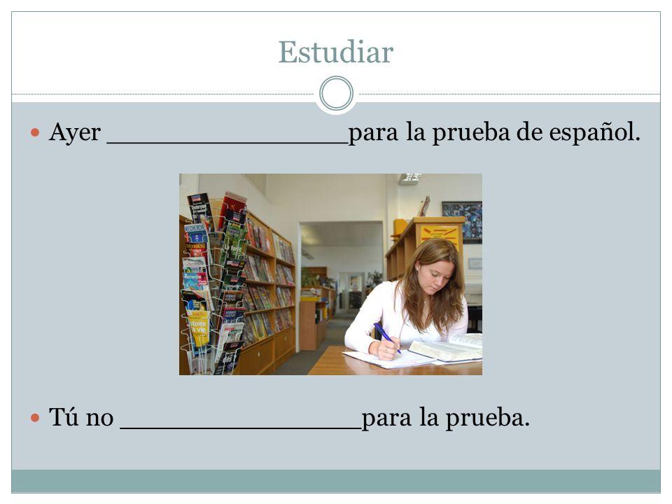 Estudiar Ayer _______________para la prueba de español. Tú no _______________para la prueba.