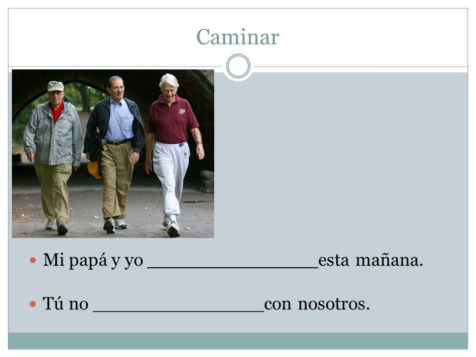 Caminar Tú no _______________con nosotros. Mi papá y yo _______________esta mañana.