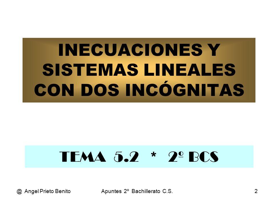 @ Angel Prieto BenitoApuntes 2º Bachillerato C.S.2 INECUACIONES Y SISTEMAS LINEALES CON DOS INCÓGNITAS TEMA 5.2 * 2º BCS