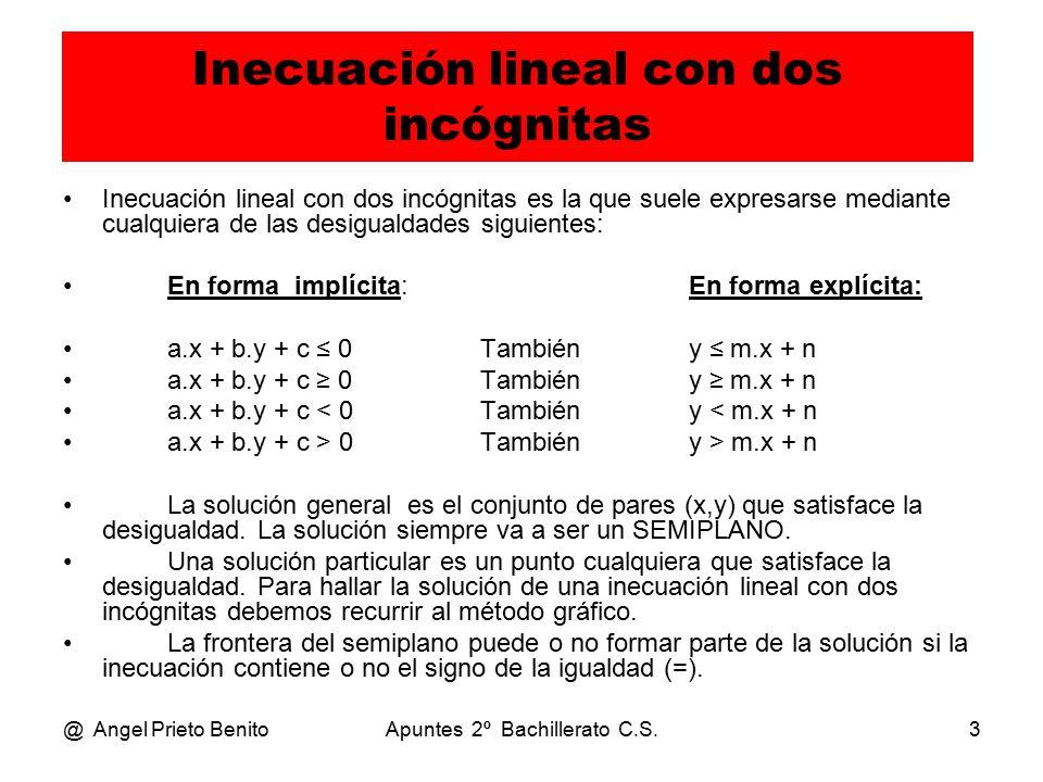 @ Angel Prieto BenitoApuntes 2º Bachillerato C.S.3 Inecuación lineal con dos incógnitas Inecuación lineal con dos incógnitas es la que suele expresarse mediante cualquiera de las desigualdades siguientes: En forma implícita:En forma explícita: a.x + b.y + c ≤ 0Tambiény ≤ m.x + n a.x + b.y + c ≥ 0Tambiény ≥ m.x + n a.x + b.y + c < 0Tambiény < m.x + n a.x + b.y + c > 0Tambiény > m.x + n La solución general es el conjunto de pares (x,y) que satisface la desigualdad.