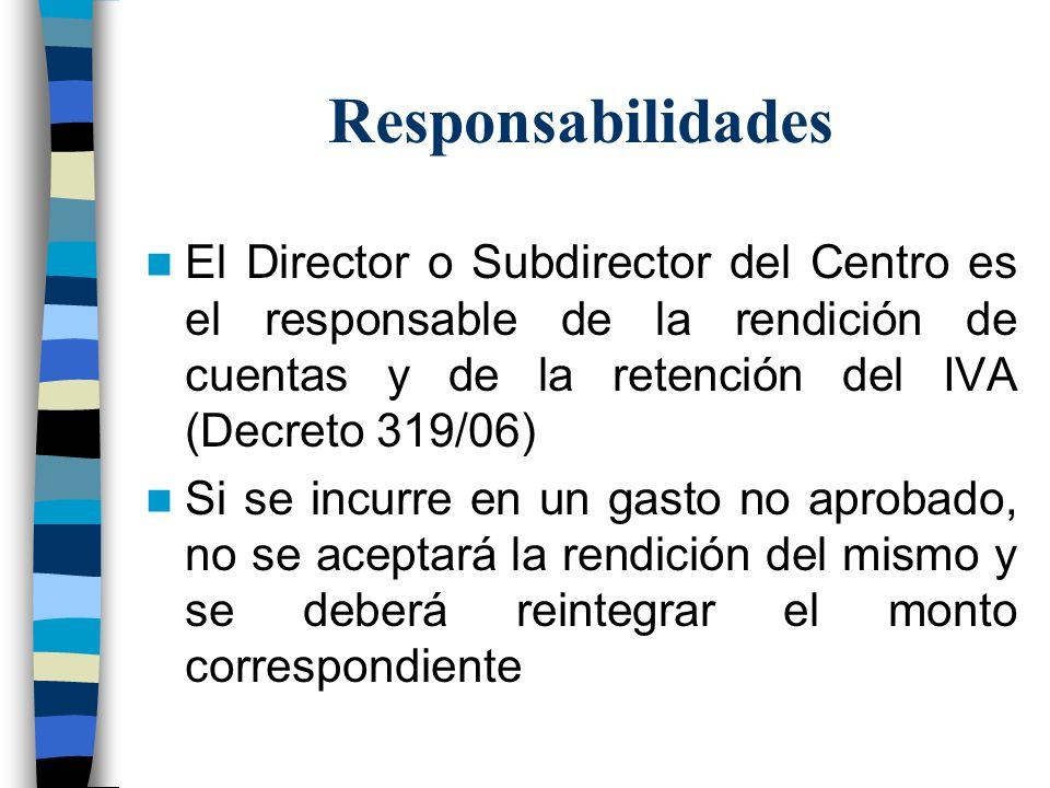 Responsabilidades El Director o Subdirector del Centro es el responsable de la rendición de cuentas y de la retención del IVA (Decreto 319/06) Si se i