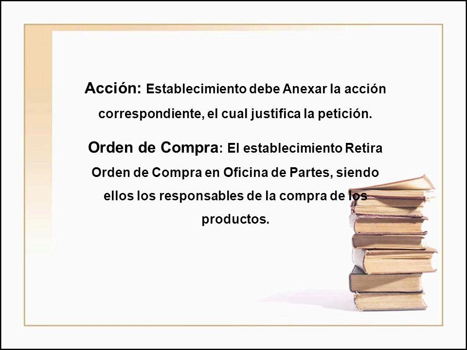 Acción: Establecimiento debe Anexar la acción correspondiente, el cual justifica la petición. Orden de Compra : El establecimiento Retira Orden de Com