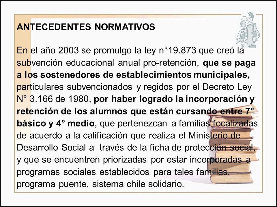 ANTECEDENTES NORMATIVOS En el año 2003 se promulgo la ley n°19.873 que creó la subvención educacional anual pro-retención, que se paga a los sostenedo