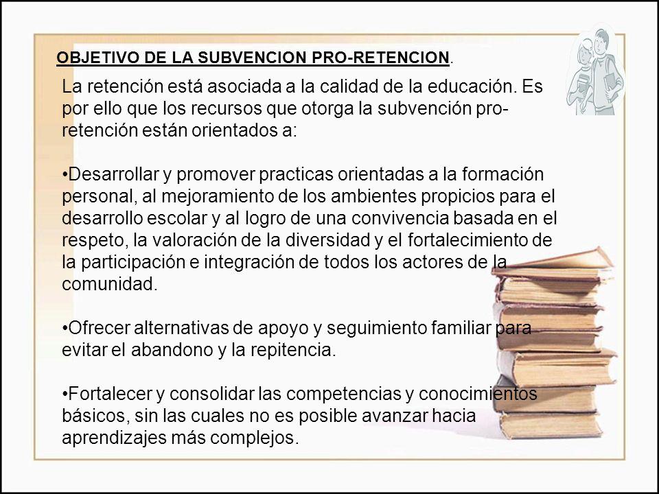 OBJETIVO DE LA SUBVENCION PRO-RETENCION. La retención está asociada a la calidad de la educación. Es por ello que los recursos que otorga la subvenció