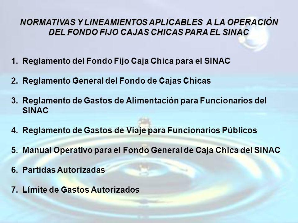 NORMATIVAS Y LINEAMIENTOS APLICABLES A LA OPERACIÓN DEL FONDO FIJO CAJAS CHICAS PARA EL SINAC 1.Reglamento del Fondo Fijo Caja Chica para el SINAC 2.Reglamento General del Fondo de Cajas Chicas 3.Reglamento de Gastos de Alimentación para Funcionarios del SINAC 4.Reglamento de Gastos de Viaje para Funcionarios Públicos 5.Manual Operativo para el Fondo General de Caja Chica del SINAC 6.Partidas Autorizadas 7.Límite de Gastos Autorizados