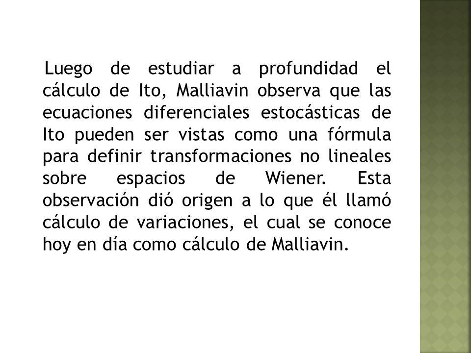 Luego de estudiar a profundidad el cálculo de Ito, Malliavin observa que las ecuaciones diferenciales estocásticas de Ito pueden ser vistas como una fórmula para definir transformaciones no lineales sobre espacios de Wiener.