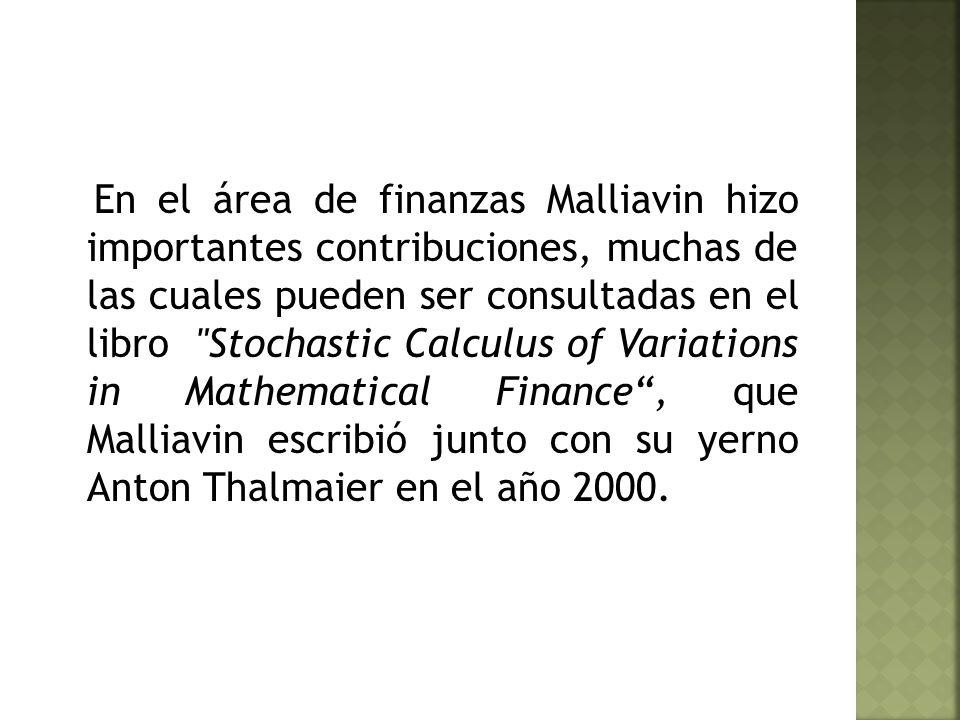 En el área de finanzas Malliavin hizo importantes contribuciones, muchas de las cuales pueden ser consultadas en el libro Stochastic Calculus of Variations in Mathematical Finance , que Malliavin escribió junto con su yerno Anton Thalmaier en el año 2000.