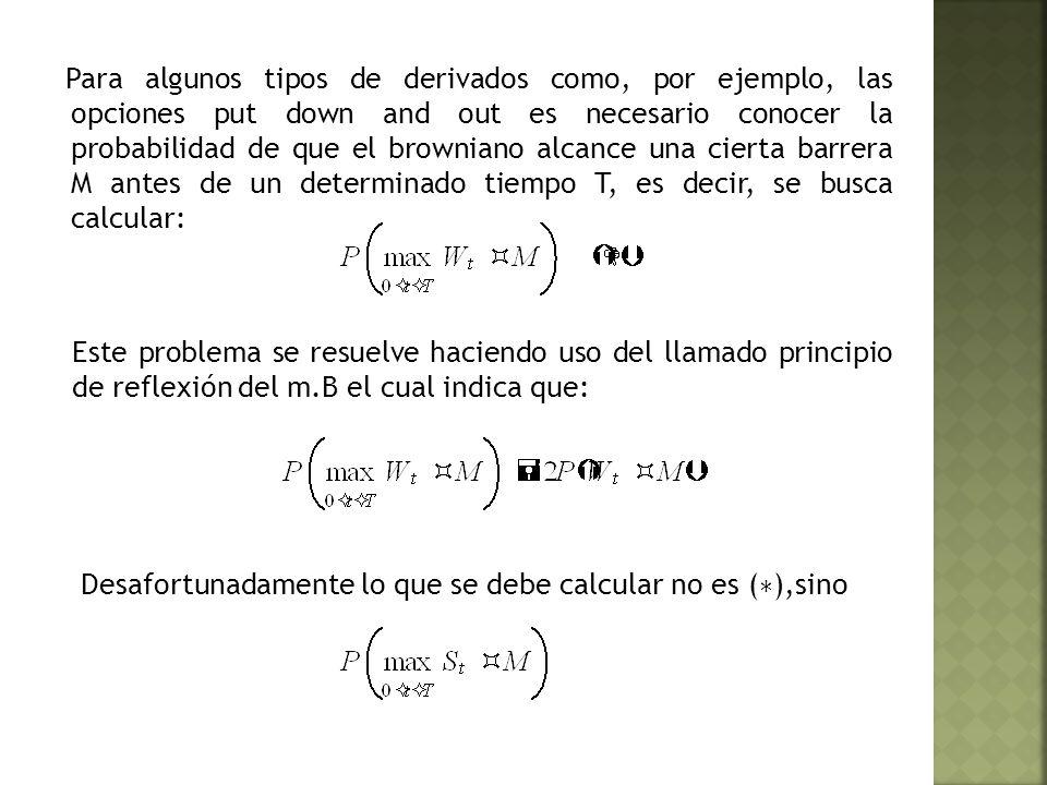 Para algunos tipos de derivados como, por ejemplo, las opciones put down and out es necesario conocer la probabilidad de que el browniano alcance una cierta barrera M antes de un determinado tiempo T, es decir, se busca calcular: Este problema se resuelve haciendo uso del llamado principio de reflexión del m.B el cual indica que: Desafortunadamente lo que se debe calcular no es ( ∗ ),sino