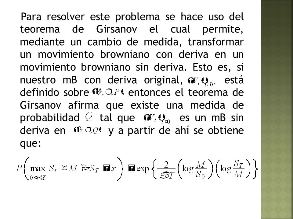 Para resolver este problema se hace uso del teorema de Girsanov el cual permite, mediante un cambio de medida, transformar un movimiento browniano con deriva en un movimiento browniano sin deriva.