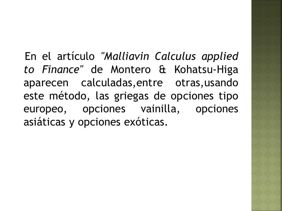 En el artículo Malliavin Calculus applied to Finance de Montero & Kohatsu-Higa aparecen calculadas,entre otras,usando este método, las griegas de opciones tipo europeo, opciones vainilla, opciones asiáticas y opciones exóticas.