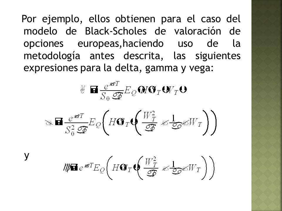 Por ejemplo, ellos obtienen para el caso del modelo de Black-Scholes de valoración de opciones europeas,haciendo uso de la metodología antes descrita, las siguientes expresiones para la delta, gamma y vega: y