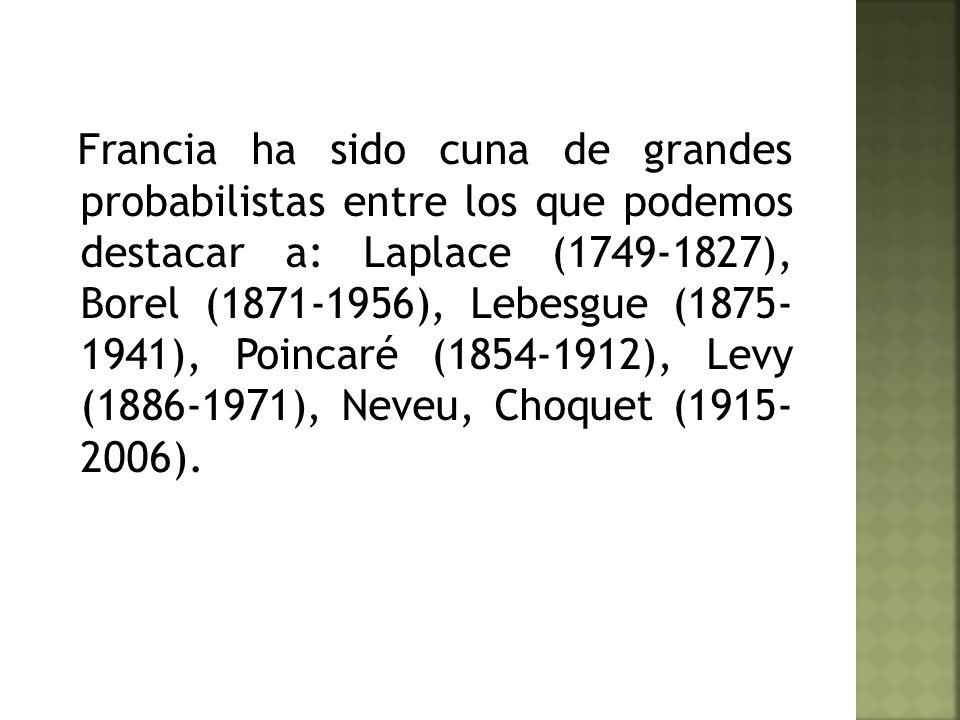 Francia ha sido cuna de grandes probabilistas entre los que podemos destacar a: Laplace (1749-1827), Borel (1871-1956), Lebesgue (1875- 1941), Poincaré (1854-1912), Levy (1886-1971), Neveu, Choquet (1915- 2006).