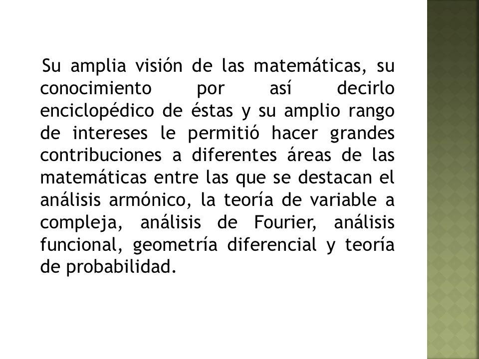 Su amplia visión de las matemáticas, su conocimiento por así decirlo enciclopédico de éstas y su amplio rango de intereses le permitió hacer grandes contribuciones a diferentes áreas de las matemáticas entre las que se destacan el análisis armónico, la teoría de variable a compleja, análisis de Fourier, análisis funcional, geometría diferencial y teoría de probabilidad.