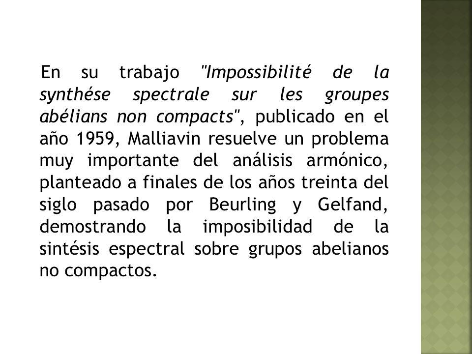 En su trabajo Impossibilité de la synthése spectrale sur les groupes abélians non compacts , publicado en el año 1959, Malliavin resuelve un problema muy importante del análisis armónico, planteado a finales de los años treinta del siglo pasado por Beurling y Gelfand, demostrando la imposibilidad de la sintésis espectral sobre grupos abelianos no compactos.