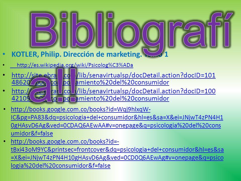 http://site.ebrary.com/lib/senavirtualsp/docDetail.action docID=101 48620&p00=comportamiento%20del%20consumidor http://site.ebrary.com/lib/senavirtualsp/docDetail.action docID=101 48620&p00=comportamiento%20del%20consumidor http://site.ebrary.com/lib/senavirtualsp/docDetail.action docID=100 42109&p00=comportamiento%20del%20consumidor http://site.ebrary.com/lib/senavirtualsp/docDetail.action docID=100 42109&p00=comportamiento%20del%20consumidor http://es.wikipedia.org/wiki/Psicolog%C3%ADa http://books.google.com.co/books id=Wqj9hlxqW- IC&pg=PA83&dq=psicologia+del+consumidor&hl=es&sa=X&ei=JNjwT4zPN4H1 0gHAsvD6Ag&ved=0CDAQ6AEwAA#v=onepage&q=psicologia%20del%20cons umidor&f=false http://books.google.com.co/books id=Wqj9hlxqW- IC&pg=PA83&dq=psicologia+del+consumidor&hl=es&sa=X&ei=JNjwT4zPN4H1 0gHAsvD6Ag&ved=0CDAQ6AEwAA#v=onepage&q=psicologia%20del%20cons umidor&f=false http://books.google.com.co/books id=- tBxi43oM9YC&printsec=frontcover&dq=psicologia+del+consumidor&hl=es&sa =X&ei=JNjwT4zPN4H10gHAsvD6Ag&ved=0CD0Q6AEwAg#v=onepage&q=psico logia%20del%20consumidor&f=false http://books.google.com.co/books id=- tBxi43oM9YC&printsec=frontcover&dq=psicologia+del+consumidor&hl=es&sa =X&ei=JNjwT4zPN4H10gHAsvD6Ag&ved=0CD0Q6AEwAg#v=onepage&q=psico logia%20del%20consumidor&f=false KOTLER, Philip.