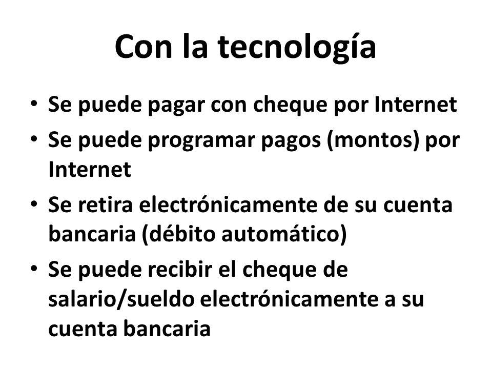 Con la tecnología Se puede pagar con cheque por Internet Se puede programar pagos (montos) por Internet Se retira electrónicamente de su cuenta bancaria (débito automático) Se puede recibir el cheque de salario/sueldo electrónicamente a su cuenta bancaria