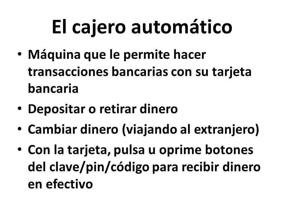 El cajero automático Máquina que le permite hacer transacciones bancarias con su tarjeta bancaria Depositar o retirar dinero Cambiar dinero (viajando al extranjero) Con la tarjeta, pulsa u oprime botones del clave/pin/código para recibir dinero en efectivo