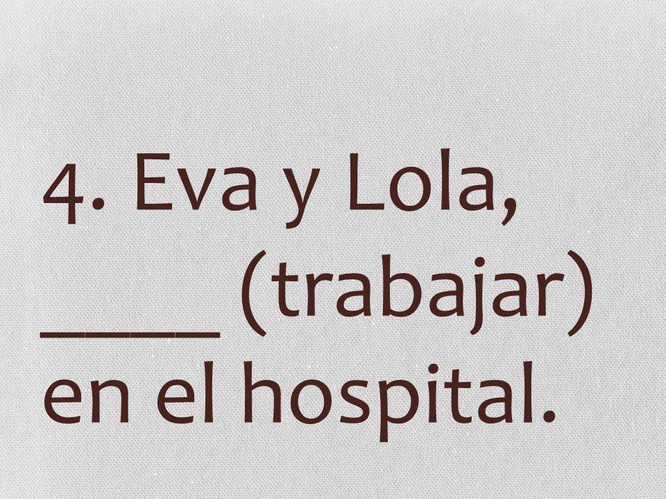 4. Eva y Lola, ____ (trabajar) en el hospital.