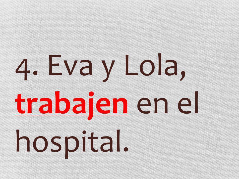 4. Eva y Lola, trabajen en el hospital.